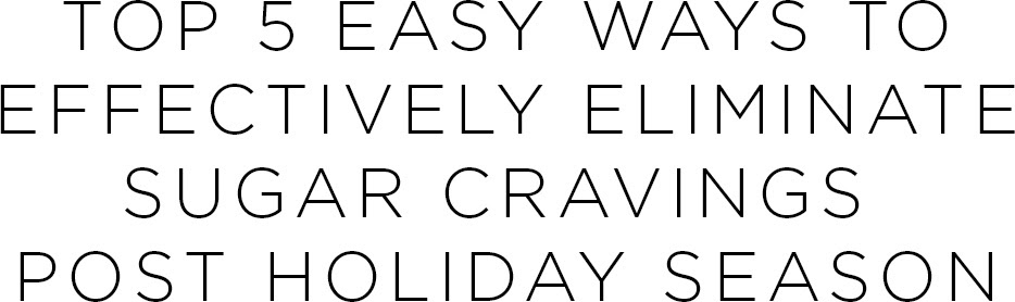 Top 5 easy ways to effectively eliminate sugar cravings post holiday season! | Shulman Weightloss